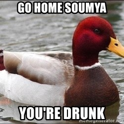 Malicious advice mallard - Go home Soumya  You're drunk