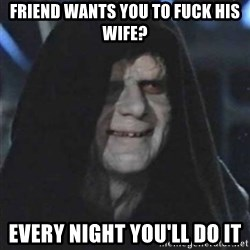 Sith Lord - friend wants you to fuck his wife? every night you'll do it