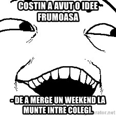 I see what you did there - Costin a avut o idee frumoasa  - de a merge un weekend la munte intre colegi.