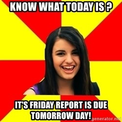 Rebecca Black Meme - know what today is ? it's friday Report is due tomorrow day!