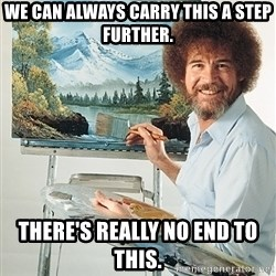 SAD BOB ROSS - We can always carry this a step further. There's really no end to this.