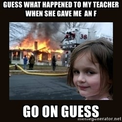 burning house girl - guess what happened to my teacher when she gave me  an F go on guess