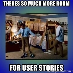 There's so much more room - Theres so much more room for user stories