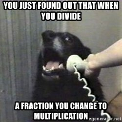 hello? yes this is dog - You just found out that when you divide   a fraction you change to multiplication