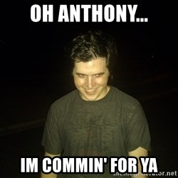Rapist Edward - Oh Anthony... Im commin' for ya