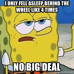 Only Cried for 20 minutes Spongebob - I only fell asleep behind the wheel like 4 times No big deal