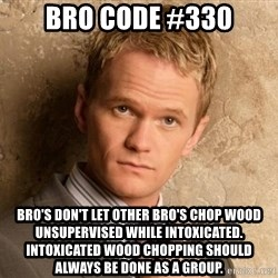 BARNEYxSTINSON - BRO CODE #330 BRO'S DON'T LET OTHER BRO'S CHOP WOOD UNSUPERVISED WHILE INTOXICATED. INTOXICATED WOOD CHOPPING SHOULD ALWAYS BE DONE AS A GROUP.