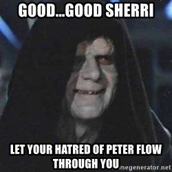 Sith Lord - Good...Good Sherri Let your hatred of peter flow through you