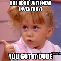 thumbs up - One Hour until new inventory!  You got it dude