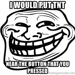 Problem Trollface - I would put tnt  near the button that you pressed
