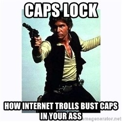 Han Solo - CAPS LOCK HOW INTERNET TROLLS BUST CAPS IN YOUR ASS