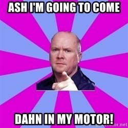 Phil Mitchell - Ash I'm going to come Dahn in my motor!