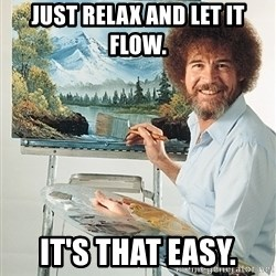 SAD BOB ROSS - Just relax and let it flow. It's that easy.