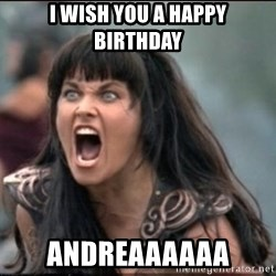 xena mad - I WISH YOU A HAPPY BIRTHDAY ANDREAAAAAA