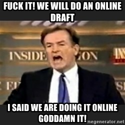 Angry Bill O'Reilly - Fuck it! We will do an online draft I said we are doing it online goddamn it!
