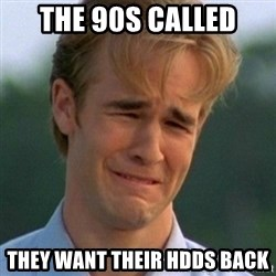 90s Problems - the 90s called they want their HDDs back