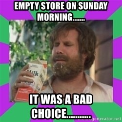 ron burgundy milk  - empty store on sunday morning....... it was a bad choice...........