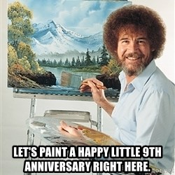 SAD BOB ROSS -  Let's paint a happy little 9th anniversary right here.