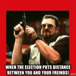 Angry Walter With Gun -  When the election puts distance between you and your freinds!