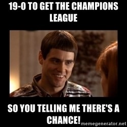 Lloyd-So you're saying there's a chance! - 19-0 to get the Champions League So you telling me there's a chance!