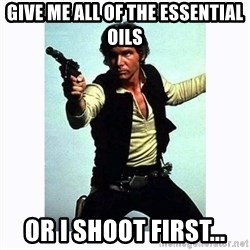 Han Solo - Give me all of the Essential Oils Or I shoot first...