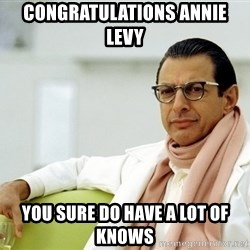 Jeff Goldblum - Congratulations Annie Levy You sure do have a lot of knows