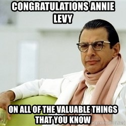 Jeff Goldblum - Congratulations Annie Levy on all of the valuable things that you know