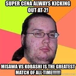 Gordo Nerd - super cena always kicking out at 2! misawa vs kobashi is the greatest match of all time!!!!!!