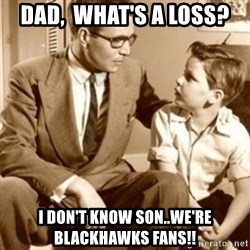 father son  - Dad,  What's A Loss? I Don't Know Son..We're Blackhawks Fans!!