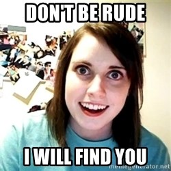 Creepy Girlfriend Meme - Don't be rude  I will find you