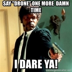 """Jules Say What Again - Say """"Drone"""" one more  Damn time I dare ya!"""