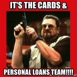 Angry Walter With Gun - It's the cards & personal loans team!!!!