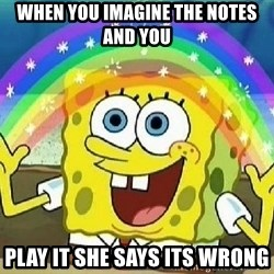 Imagination - When you imagine the notes and you  play it she says its wrong