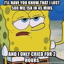 Only Cried for 20 minutes Spongebob - i'll have you know that i lost 500 mil isk in 45 mins and i only cried for 2 hours