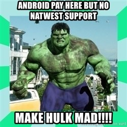 THe Incredible hulk - ANDROID PAY HERE BUT NO NATWEST SUPPORT MAKE HULK MAD!!!!