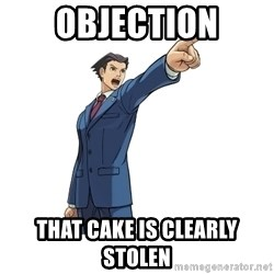 OBJECTION - OBJECTION That cake is clearly stolen