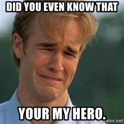 Crying Dawson - Did you even know that  your my hero.