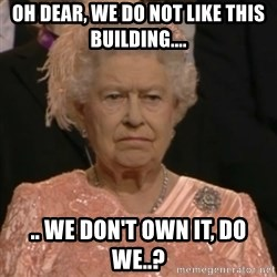 Queen Elizabeth Is Not Impressed  - Oh dear, we do not like this building.... .. we don't own it, do we..?