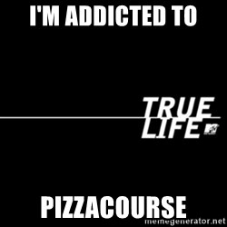 true life - I'm addicted to  Pizzacourse