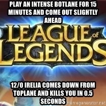 League of legends - play an intense botlane for 15 minutes and come out slightly ahead 12/0 irelia comes down from toplane and kills you in 0.5 seconds