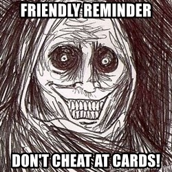 Never alone ghost - Friendly reminder Don't cheat at cards!