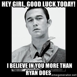 Hey Girl (Joseph Gordon-Levitt) - Hey Girl, Good luck today!   I believe in you more than Ryan does
