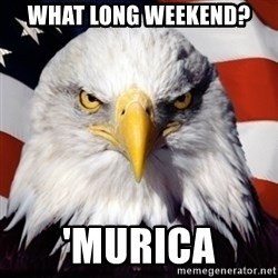Freedom Eagle  - What Long weekend? 'Murica