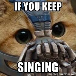 bane cat - if you keep singing