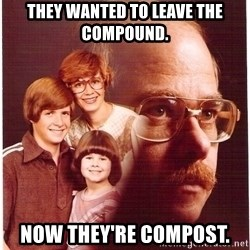 Vengeance Dad - They wanted to leave the compound.  Now they're compost.