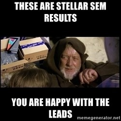 JEDI MINDTRICK - These are stellar sem results you are happy with the leads