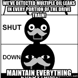 Shut Down Everything - We've detected multiple oil leaks in every portion of the drive train! MAINTAIN EVERYTHING