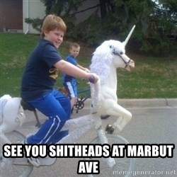 unicorn -  SEE YOU SHITHEADS AT MARBUT AVE