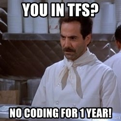 soup nazi - You in TFS? NO Coding for 1 year!