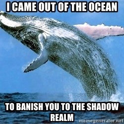 whaleeee - I came out of the ocean To banish you to the shadow realm